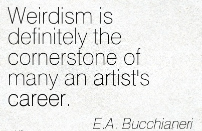 Mindblowing Career Quotes  by E.A Bucchianeri~Weirdism Is Definitely The Cornerstone Of Many An Artist's Career.