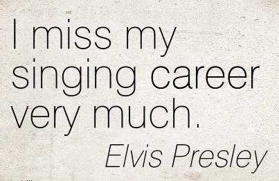 Miss Career Quotes By  Elvis Presley~I Miss My Singing Career Very Much.