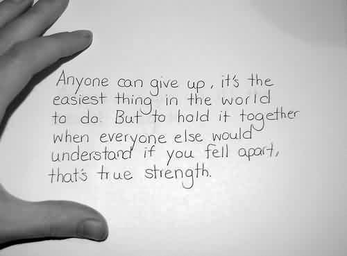 Motivational Life Quotes - Anyone can give up,if you fell apart that's true strength