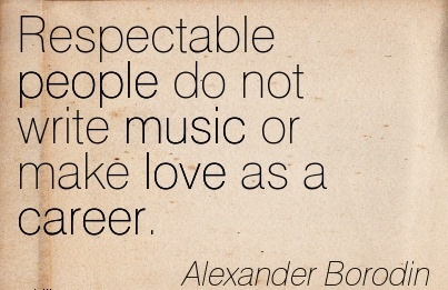 Music Career Quotes By  Alexander Borodin~Respectable People Do Not Write Music Or Make Love As A Career.