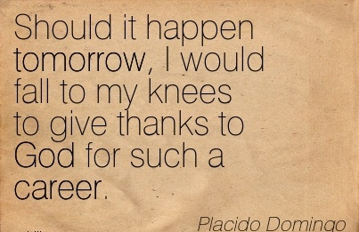 Nature Career Quotes By  Placido Domingo~Should It Happen Tomorrow, I Would Fall To My Knees To Give Thanks To God For Such A Career.