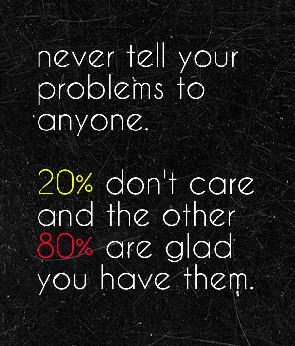 never-tell-your-problems-to-anyone20-dont-care-and-the-other-80-are-glad-you-have-them.jpg