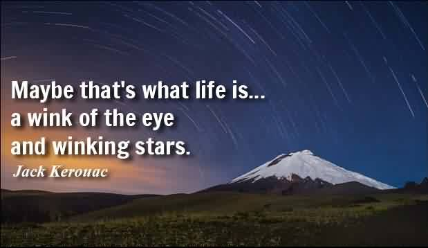 New short Life Quotes - May be that's what life is a wink of the eye and winking stars by Jack Kerouac