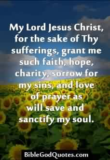Nice Cahrity Quote ~ My lord jesus christ, for the sake of thy sufferings, grant me such faith,hope, charity,sorrow for my sins, and love of prayer as will save and sanctify my soul.