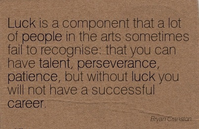 Nice Careeer Quotes by  Biyan Cransion~Luck is a component that a lot of people in that you Have Talent, ……..perseverance, Patience, but Without Luck You Will Not Have A Successful Career.
