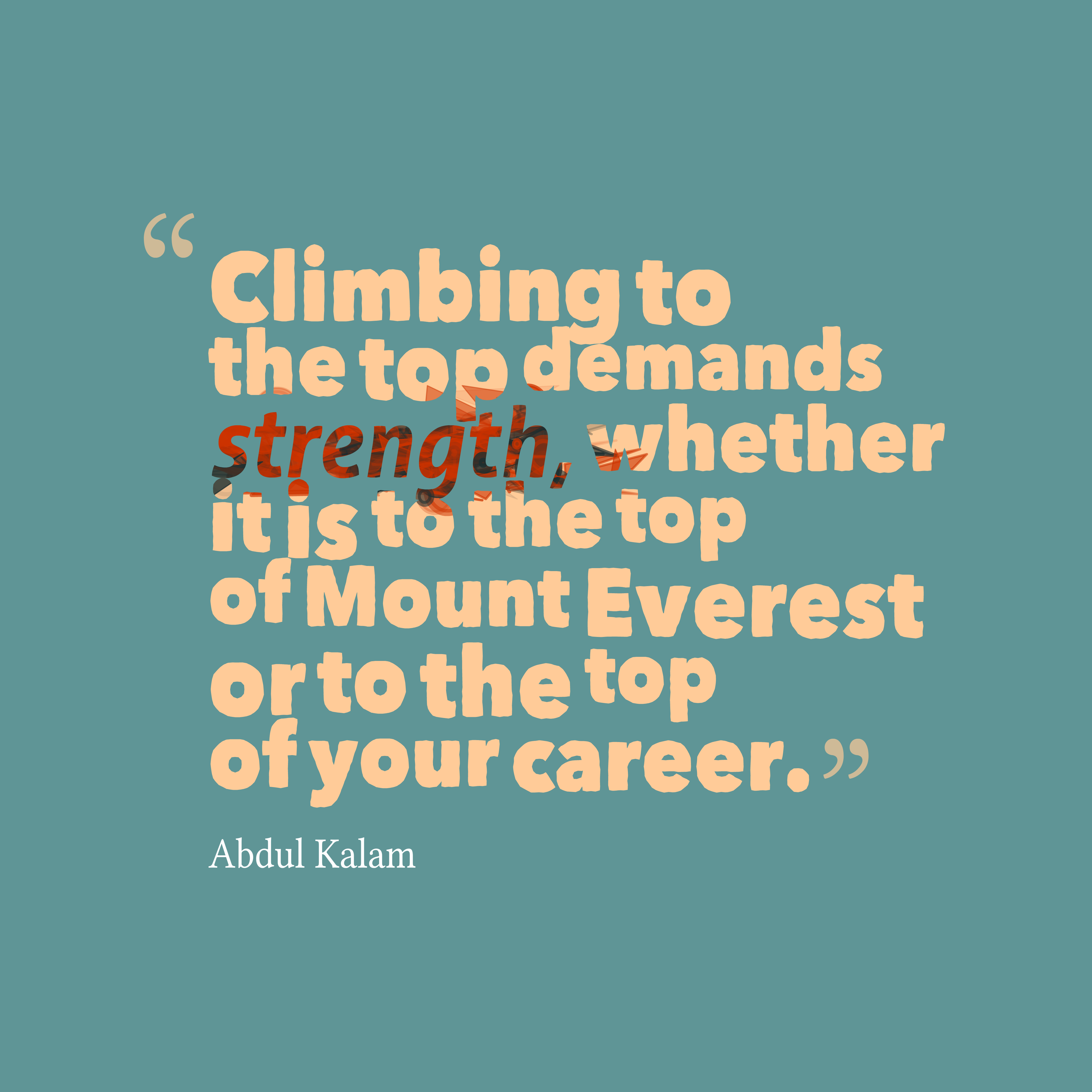 Nice career Quote by  Abdul Kalam~Climbing To The Top Demands Strength, Whether It is To The Top Of Mount Everest OT To The Top Of Your Career.