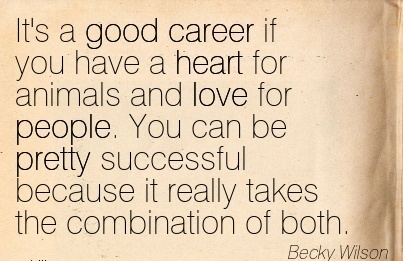 Nice Career Quote By  Becky Wilson~It's A Good Career If You Have A Heart for Animals And Love For People. You Can Be Pretty Successful Because It Really Takes The Combination Of Both.Nice Career Quote By  Becky Wilson~It's A Good Career If You Have A Heart for Animals And Love For People. You Can Be Pretty Successful Because It Really Takes The Combination Of Both.