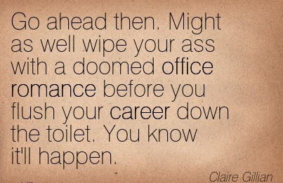 Nice Career Quote by  Claire Gillian~Go Ahead then. Might as well wipe your Ass with a Doomed office Romance before You Flush your Career Down the toilet. You know it'll Happen.