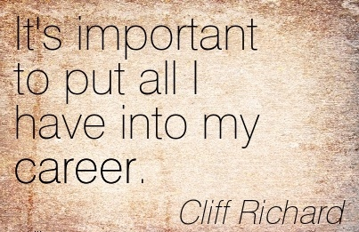 Nice Career Quote by  Cliff Richard~It's Important To Put All I Have Into My Career.