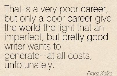 Nice Career Quote by Franz Kafka~That is A Very Poor Career, But Only A Poor Career Give The World The Light That An Imperfect, But Pretty Good Writer Wants To Generate–At All Costs, Unfotunately.