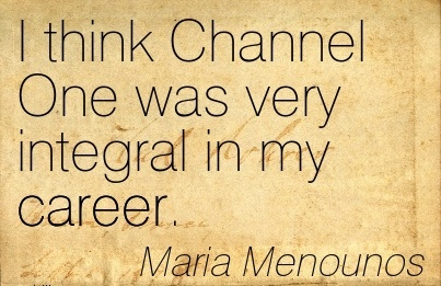 Nice Career Quote by  Maria Menounos~I Think Channel One Was Very Integral In My Career.