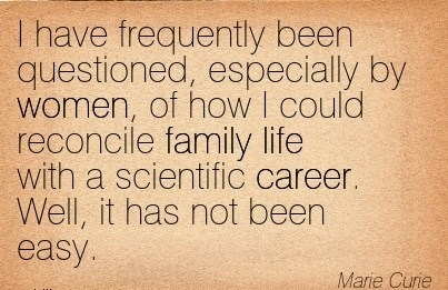 Nice Career Quote by  Marie Curie~I have frequently been Questioned, Especially by women, of how I could Reconcile Family life with a Scientific Career. Well, it has not been Easy.