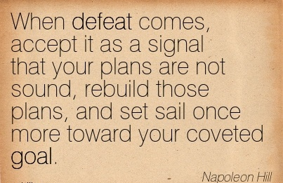 Nice Career Quote By Napoleon Hill~When Defeat Comes, Accept it As A Signal That Your Plans are not Sound, Rebuild those Plans, and set sail Once More Toward Your Coveted Goal.