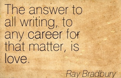 Nice Career Quote by  Ray Bradbury~The Answer To All Writing, To Any Career For That Matter, Is Love.