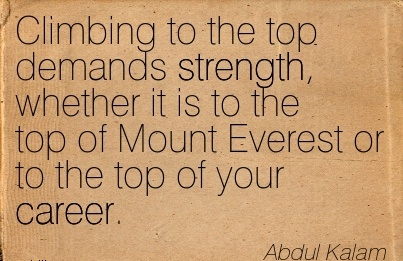 Nice Career Quotes by  Abdul Kalam~Climbing to the Top Demands Strength, Whether It Is To The Top Of Mount Everest or to the Top Of Your Career.