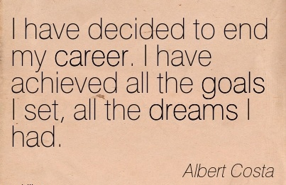 Nice Career Quotes by Albert Costa~ I Have Decided To End My Career. I Have Achieved All The Goals I Set, All The Dreams I Had.