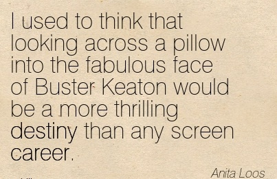Nice Career Quotes by  Anita Loos~I Used To Think That Looking Across A Pillow Into The Fabulous Face Of Buster Keaton Would Be a More Thrilling Destiny Than Any Screen Career.