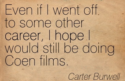 Nice Career Quotes By   Carter Burwell~Even If I Went Off To Some Other Career, I Hope I Would Still Be Doing Coen Films.