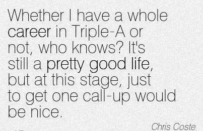 Nice Career Quotes by Chris Coste~Whether I Have A Whole Career In Triple-A or not, Who Knows! It's Still A Pretty Good Life, But At This Stage, Just To Get One Call-Up Would Be Nice.