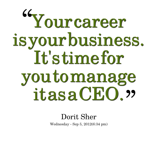 Nice Career Quotes by Dorit Sher~Your Career Is Your Business Its Time For You To Manage It As A Ceo.