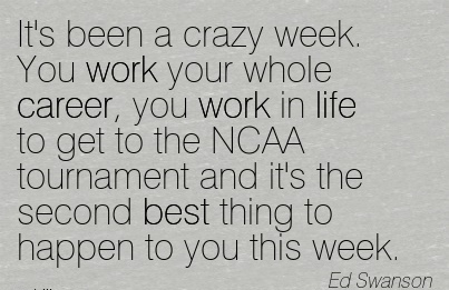 Nice Career Quotes by Ed Swanson~It's Been A Crazy Week. You Work Your Whole Career, You Work In Life To Get To The NCAA Tournament And It's The Second Best Thing To Happen To You This Week.