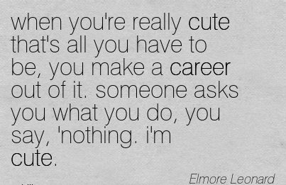 Nice Career Quotes By  Elmore Leonard~When You're Really Cute That's All You Have To Be, You Make A Career Out of it. someone Asks you what you Do, You Say, Nothing. I'm Cute.
