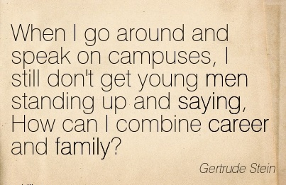Nice Career Quotes By  Gertrude Stein~When I Go Around And Speak On Campuses, I Still Don't Get Young Men Standing Up And Saying, How can I combine Career And Family.