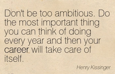 Nice Career Quotes by  Henry Kissinger~Don't Be Too Ambitious. Do The Most Important Thing You Can Think Of Doing Every Year And Then Your Career Will Take Care Of Itself.
