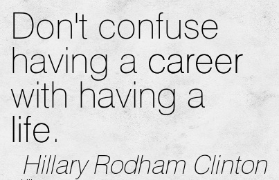 NIce Career Quotes BY Hillary Rodham Clinton~Don't Confuse Having A Career With Having A Life.