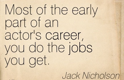 Nice Career Quotes by Jack Nicholson~Most Of The Early Part Of An Actor's Career, You Do The Jobs You Get.