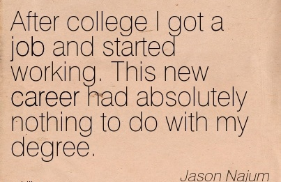 Nice Career Quotes By Jason Najum~After College I Got A Job And Started Working. This New Career Had Absolutely Nothing To Do With My Degree.