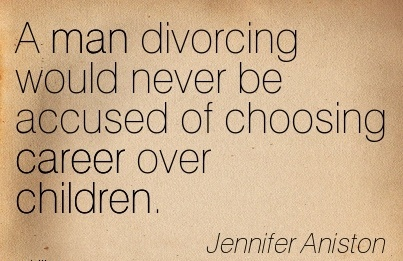 NIce Career Quotes by  Jennifer Aniston~A Man Divorcing Would Never Be Accused Of Choosing Career Over Children.