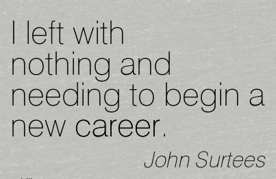 Nice Career Quotes By  John Surtees~I Left With Nothing And Needing To Begin A New Career.