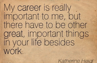Nice Career Quotes by Katherine Heigl~My Career is really Important to me, but there Have to be Other Great, Important Things in your life Besides Work.