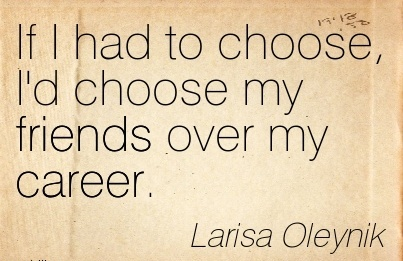 Nice Career Quotes By Larisa Oleynik~If I Had To Choose, I'd Choose My Friends Over My Career.
