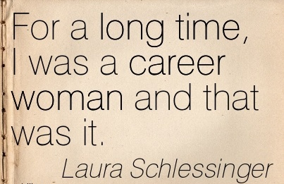 Nice Career Quotes By Laura Schlessinger~For A Long Time, I Was A Career Woman And That Was It.