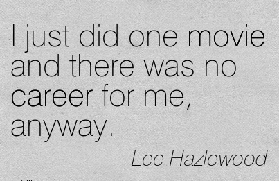 Nice Career Quotes by  Lee Hazlewood~I Just Did One Movie And There Was No Career For Me, Anyway.