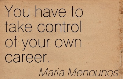 Nice Career Quotes by Maria Menounos~You Have To Take Control Of Your Own Career.