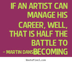 Nice Career Quotes by Martibn Danses~If An Artist Can Manage His Career, Well, That Is HAlf The Battle To Becoming.