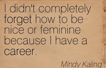 Nice Career Quotes By  Mindly Kaling~I Didn't Completely Forget  How To Be Nice Or Feminine Because I Have A Career.
