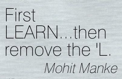 Nice Career Quotes By Mohit Manke~First LEARN…Then Remove The 'L.