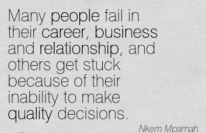 Nice Career Quotes By Nkem Mpamah ~ Many People Fail In Their Career, Business And Relationship, And Others Get Stuck Because Of Their Inability To Make Quality Decisions.