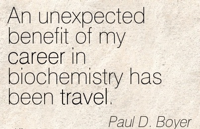 Nice Career Quotes by Paul D. Boyer~An Unexpected Benefit Of My Career in Biochemistry has been Travel.