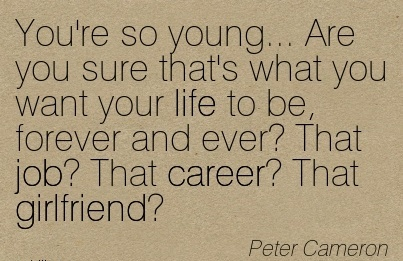 Nice Career Quotes by Peter Cameron~You're So Young… Are You Sure That's What You Want Your Life To Be, Forever And Ever! That job! That Career! That Girlfriend.