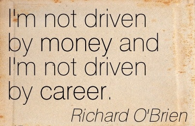 Nice Career Quotes BY  Richard O'Brien~I'm Not Driven by Money and I'm not Driven by Career.