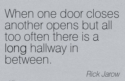 Nice Career Quotes by Rick Jarow~When One Door Closes Another Opens But All Too Often There Is A Long Hallway In Between.