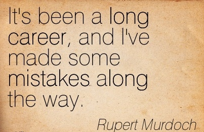 Nice Career Quotes By  Rupert Murdoch~It's Been a long Career, and I've Made Some Mistakes Along the Way.