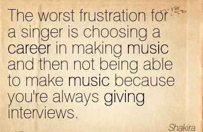 Nice Career Quotes by  Shakira~The Worst Frustration For A Singer Is Choosing a Career In Making Music And Then Not Being Able To Make Music Because You're Always Giving interviews.