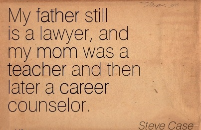 Nice Career Quotes by  Steve Case~My Father Still Is A Lawyer, And My Mom Was A Teacher And Then Later A Career Counselor.