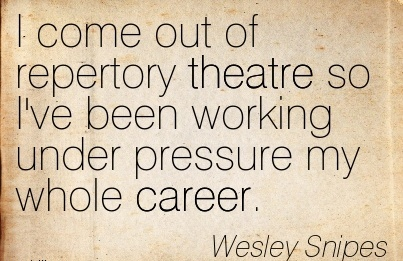 Nice Career Quotes By  Wesley Snipes~I Come Out Of Repertory Theatre So I've Been Working Under Pressure My Whole Career.